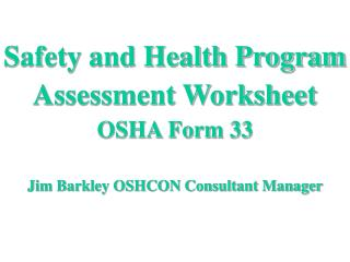 Safety and Health Program Assessment Worksheet OSHA Form 33 Jim Barkley OSHCON Consultant Manager