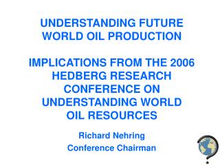 UNDERSTANDING FUTURE WORLD OIL PRODUCTION IMPLICATIONS FROM THE 2006 HEDBERG RESEARCH CONFERENCE ON UNDERSTANDING WORLD