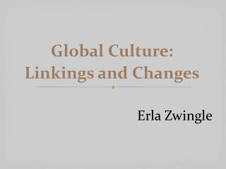 Global Culture:  Linkings and Changes Erla Zwingle
