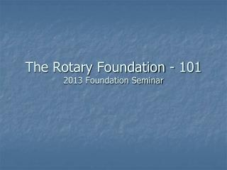 The Rotary Foundation - 101 2013 Foundation Seminar