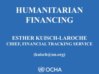 HUMANITARIAN FINANCING ESTHER KUISCH-LAROCHE CHIEF, FINANCIAL TRACKING SERVICE  (kuisch@un)