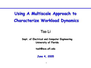 Using A Multiscale Approach to  Characterize Workload Dynamics Tao Li taoli@ece.ufl