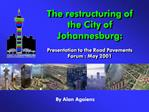 The restructuring of the City of Johannesburg:   Presentation to the Road Pavements Forum : May 2001