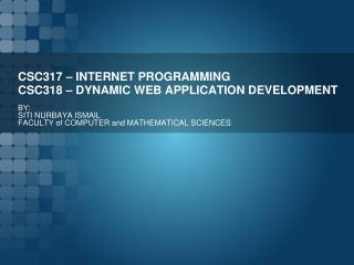 CSC317 – INTERNET PROGRAMMING CSC318 – DYNAMIC WEB APPLICATION DEVELOPMENT