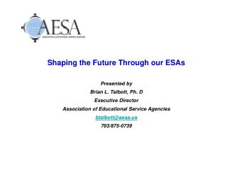 Shaping the Future Through our ESAs  Presented by Brian L. Talbott, Ph. D Executive Director