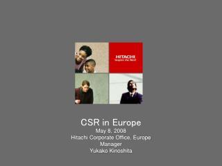 CSR in Europe May 8, 2008 Hitachi Corporate Office, Europe Manager  Yukako Kinoshita