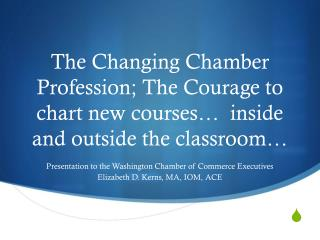 Presentation to the Washington Chamber of Commerce Executives Elizabeth D. Kerns, MA, IOM, ACE