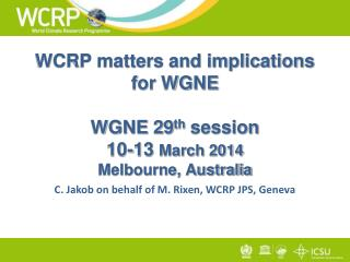 WCRP matters and implications for WGNE WGNE 29 th  session 10-13  March 2014 Melbourne, Australia