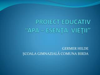 "PROIECT EDUCATIV            ""APA – ESEN Ţ A  VIE Ţ II"""