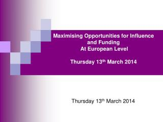 Maximising Opportunities for Influence and Funding   At European Level Thursday 13 th  March 2014