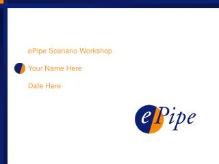 ePipe Scenario Workshop Your Name Here Date Here