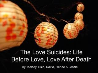 The Love Suicides: Life Before Love, Love After Death