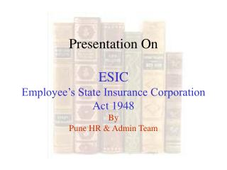 Presentation On ESIC Employee's State Insurance Corporation Act 1948  By Pune HR & Admin Team