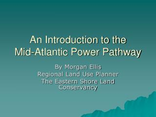 An Introduction to the  Mid-Atlantic Power Pathway