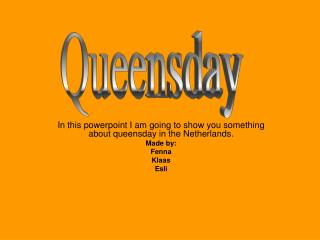 In this powerpoint I am  going to show you something about queensday in the Netherlands. Made by: