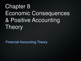 Chapter 8 Economic Consequences & Positive Accounting Theory