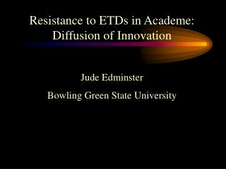 Resistance to ETDs in Academe: Diffusion of Innovation  Jude Edminster  Bowling Green State University