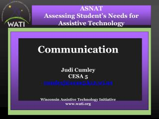 Communication Judi Cumley CESA 5 cumleyj@cesa5.k12.wi Wisconsin Assistive Technology Initiative wati