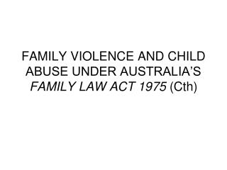 FAMILY VIOLENCE AND CHILD ABUSE UNDER AUSTRALIA'S  FAMILY LAW ACT 1975  (Cth)