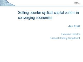 Setting counter-cyclical capital buffers in converging economies Jan Frait Executive Director