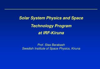 Solar System Physics and Space Technology Program at IRF-Kiruna Prof. Stas Barabash