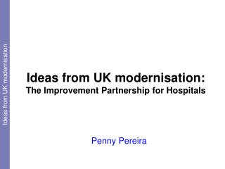 Ideas from UK modernisation:  The Improvement Partnership for Hospitals