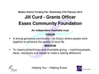 Maldon District Funding Fair, Wednesday 27th February 2013 Jill Curd - Grants Officer