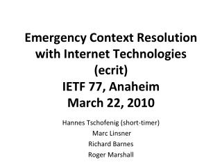 Emergency Context Resolution with Internet Technologies (ecrit) IETF 77, Anaheim March 22, 2010
