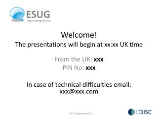 Welcome! The presentations will begin at xx:xx UK time