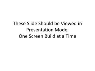 These Slide Should be Viewed in Presentation Mode, One Screen Build at a Time