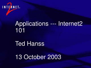 Applications --- Internet2 101 Ted Hanss 13 October 2003