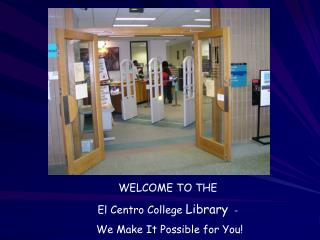 WELCOME TO THE El Centro College Library  -  We Make It Possible for You