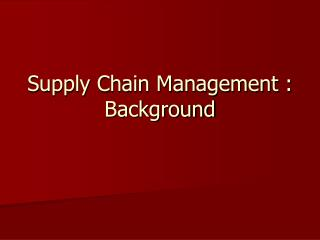 Supply Chain Management : Background
