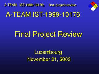 A-TEAM IST-1999-10176 Final Project Review Luxembourg  November 21, 2003