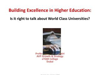Building Excellence in Higher Education: Is it right to talk about World Class Universities?