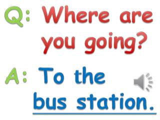Q:  Where are     you going? A:  To  t he bus station.