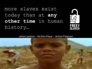 more slaves exist today than at  any other time  in human history…