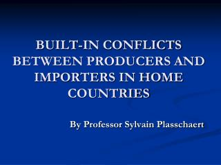 BUILT-IN CONFLICTS BETWEEN PRODUCERS AND IMPORTERS IN HOME COUNTRIES