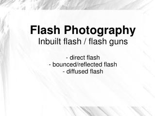 Flash Photography Inbuilt flash / flash guns - direct flash - bounced/reflected flash