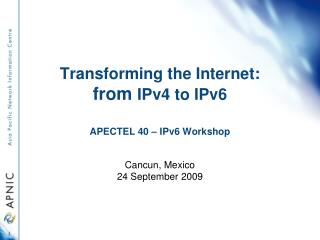 Transforming the Internet: from  IPv4 to IPv6  APECTEL 40 – IPv6 Workshop