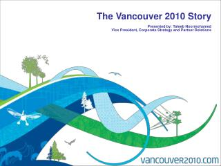 The Vancouver 2010 Story  Presented by: Taleeb Noormohamed Vice President, Corporate Strategy and Partner Relations
