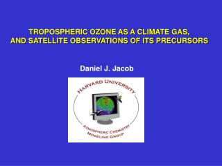 TROPOSPHERIC OZONE AS A CLIMATE GAS,  AND SATELLITE OBSERVATIONS OF ITS PRECURSORS