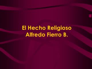 El Hecho Religioso Alfredo Fierro B.