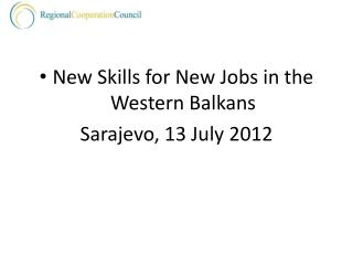 New Skills for New Jobs in the Western Balkans Sarajevo, 13 July 2012