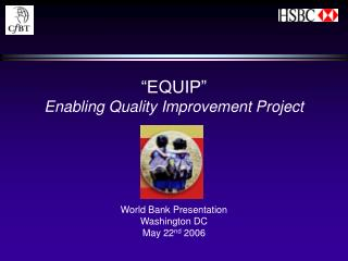 """EQUIP"" Enabling Quality Improvement Project World Bank Presentation Washington DC May 22 nd  2006"