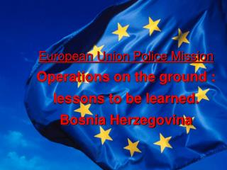 European Union Police Mission Operations on the ground : lessons to be learned. Bosnia Herzegovina