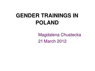 GENDER TRAININGS IN POLAND Magdalena Chustecka 									21 March 2012