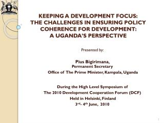 KEEPING A DEVELOPMENT FOCUS: THE CHALLENGES IN ENSURING POLICY COHERENCE FOR DEVELOPMENT:  A UGANDA S PERSPECTIVE
