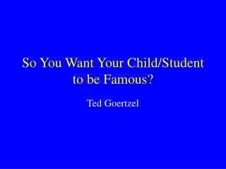 So You Want Your Child/Student to be Famous?