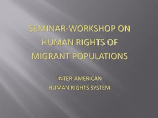 SEMINAR-WORKSHOP ON  HUMAN RIGHTS OF  MIGRANT POPULATIONS INTER-AMERICAN  HUMAN RIGHTS SYSTEM